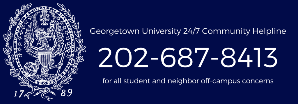 Georgetown University 24/7 Community Helpline - (202)-687-8413 for all student and neighbor off-campus concerns
